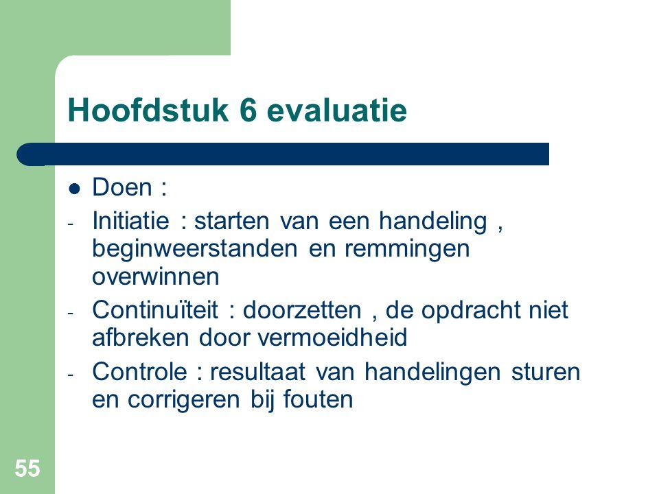 55 Hoofdstuk 6 evaluatie Doen : - Initiatie : starten van een handeling, beginweerstanden en remmingen overwinnen - Continuïteit : doorzetten, de opdr
