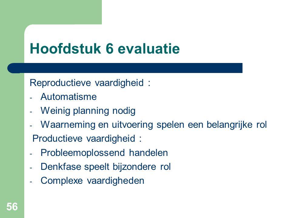 56 Hoofdstuk 6 evaluatie Reproductieve vaardigheid : - Automatisme - Weinig planning nodig - Waarneming en uitvoering spelen een belangrijke rol Produ