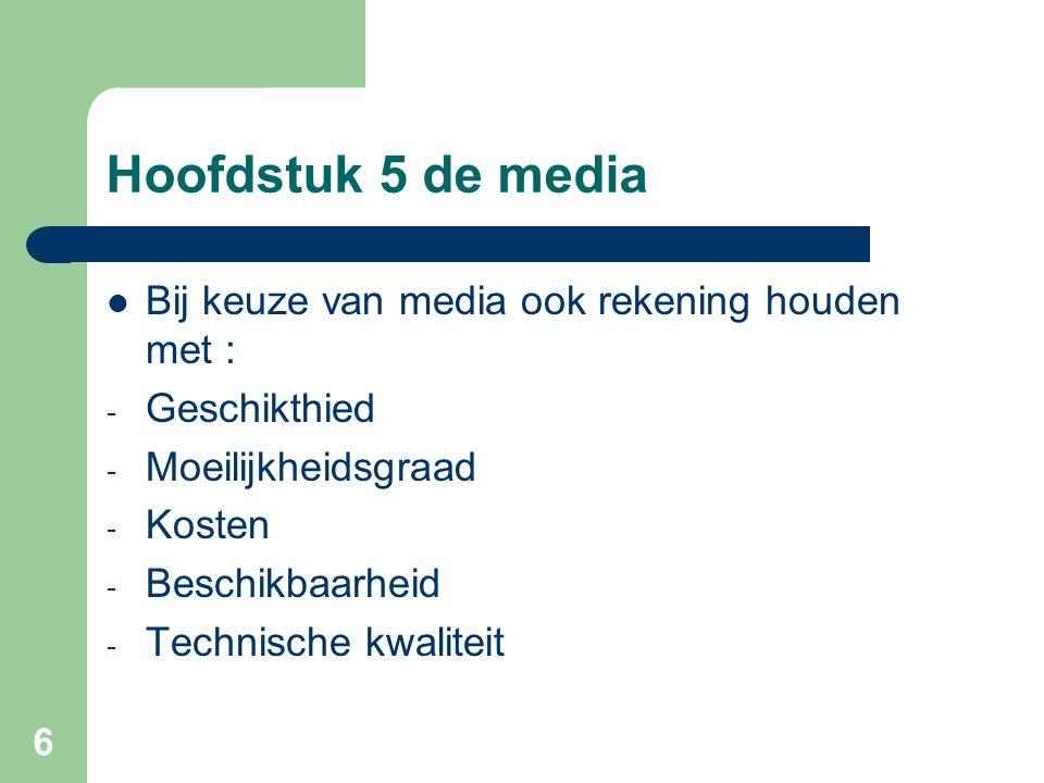 6 Hoofdstuk 5 de media Bij keuze van media ook rekening houden met : - Geschikthied - Moeilijkheidsgraad - Kosten - Beschikbaarheid - Technische kwali