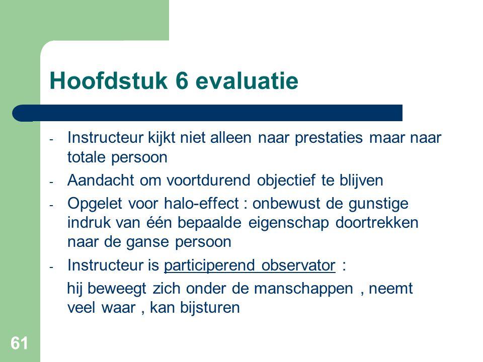 61 Hoofdstuk 6 evaluatie - Instructeur kijkt niet alleen naar prestaties maar naar totale persoon - Aandacht om voortdurend objectief te blijven - Opg