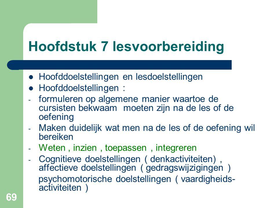 69 Hoofdstuk 7 lesvoorbereiding Hoofddoelstellingen en lesdoelstellingen Hoofddoelstellingen : - formuleren op algemene manier waartoe de cursisten be