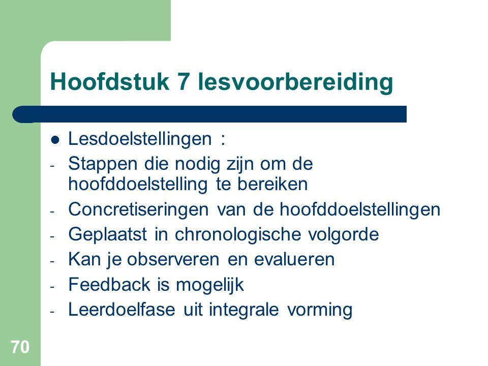 70 Hoofdstuk 7 lesvoorbereiding Lesdoelstellingen : - Stappen die nodig zijn om de hoofddoelstelling te bereiken - Concretiseringen van de hoofddoelst