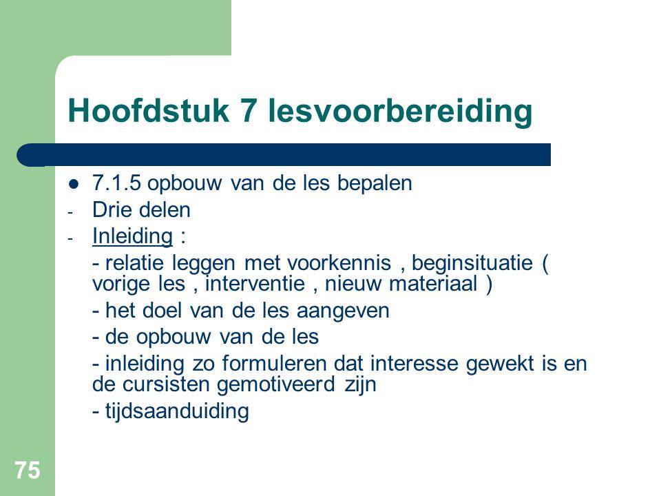 75 Hoofdstuk 7 lesvoorbereiding 7.1.5 opbouw van de les bepalen - Drie delen - Inleiding : - relatie leggen met voorkennis, beginsituatie ( vorige les