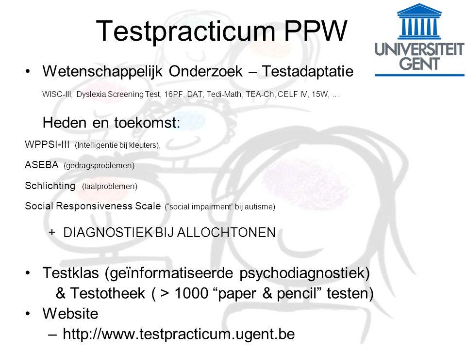 Testpracticum PPW Wetenschappelijk Onderzoek – Testadaptatie WISC-III, Dyslexia Screening Test, 16PF, DAT, Tedi-Math, TEA-Ch, CELF IV, 15W, … Heden en toekomst: WPPSI-III (Intelligentie bij kleuters), ASEBA (gedragsproblemen) Schlichting (taalproblemen) Social Responsiveness Scale ( social impairment bij autisme) + DIAGNOSTIEK BIJ ALLOCHTONEN Testklas (geïnformatiseerde psychodiagnostiek) & Testotheek ( > 1000 paper & pencil testen) Website –http://www.testpracticum.ugent.be