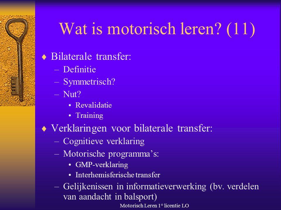 Motorisch Leren 1° licentie LO Wat is motorisch leren? (11)  Bilaterale transfer: –Definitie –Symmetrisch? –Nut? Revalidatie Training  Verklaringen