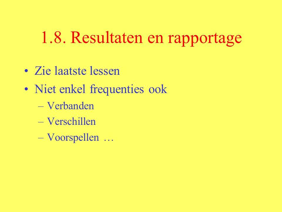 1.8. Resultaten en rapportage Zie laatste lessen Niet enkel frequenties ook –Verbanden –Verschillen –Voorspellen …