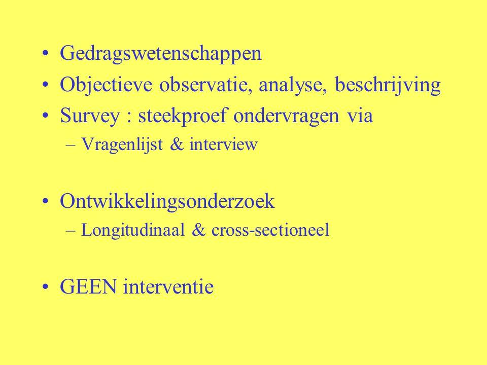 Gedragswetenschappen Objectieve observatie, analyse, beschrijving Survey : steekproef ondervragen via –Vragenlijst & interview Ontwikkelingsonderzoek