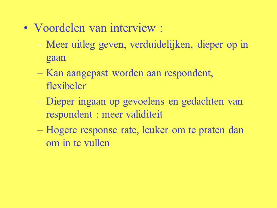 Voordelen van interview : –Meer uitleg geven, verduidelijken, dieper op in gaan –Kan aangepast worden aan respondent, flexibeler –Dieper ingaan op gev