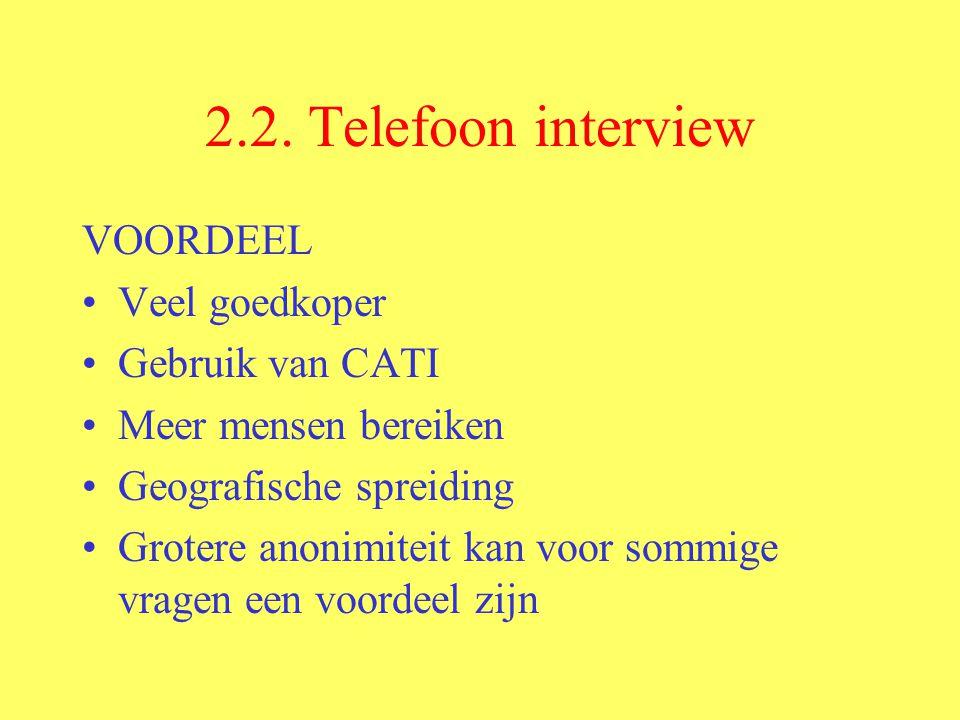 2.2. Telefoon interview VOORDEEL Veel goedkoper Gebruik van CATI Meer mensen bereiken Geografische spreiding Grotere anonimiteit kan voor sommige vrag
