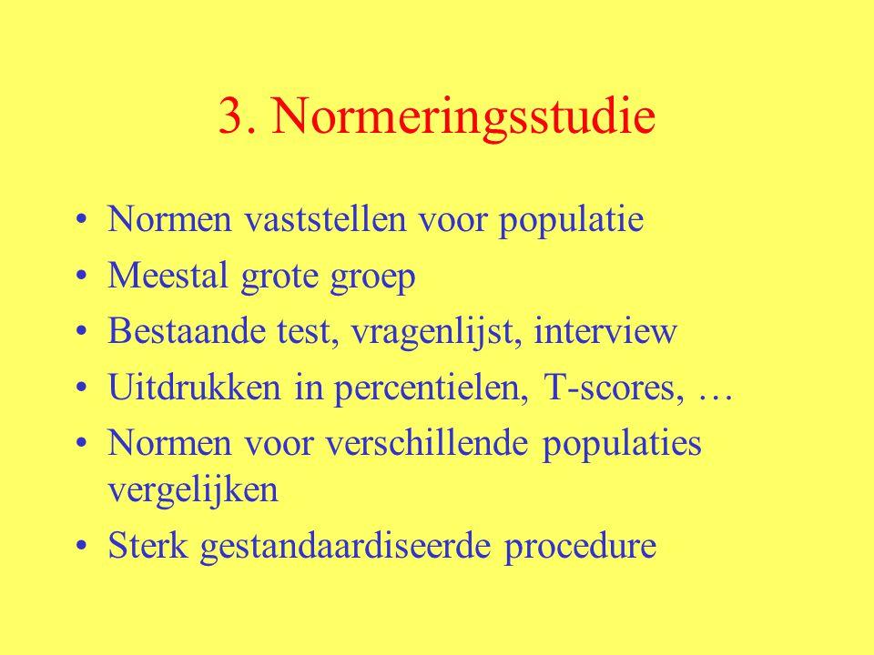 3. Normeringsstudie Normen vaststellen voor populatie Meestal grote groep Bestaande test, vragenlijst, interview Uitdrukken in percentielen, T-scores,