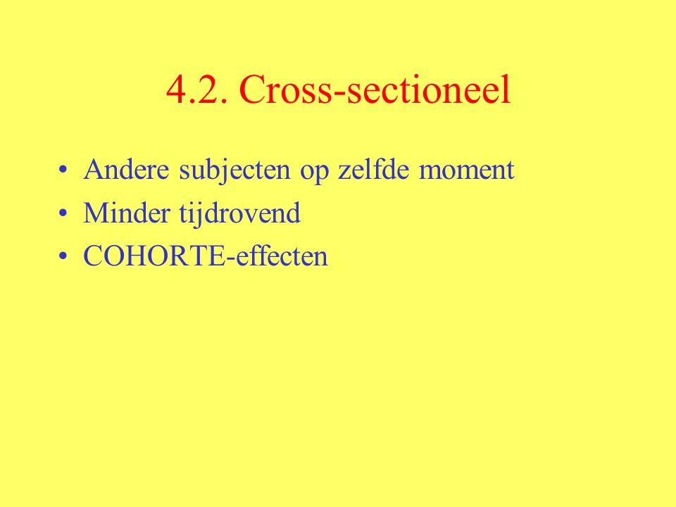 4.2. Cross-sectioneel Andere subjecten op zelfde moment Minder tijdrovend COHORTE-effecten