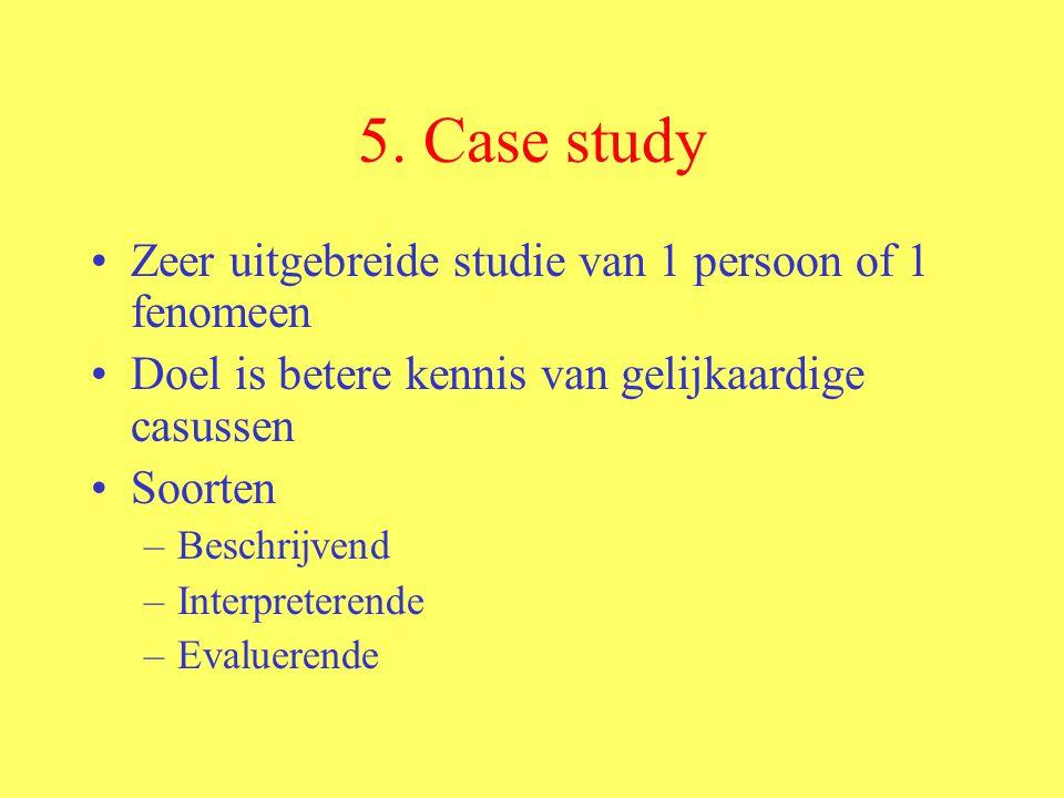5. Case study Zeer uitgebreide studie van 1 persoon of 1 fenomeen Doel is betere kennis van gelijkaardige casussen Soorten –Beschrijvend –Interpretere