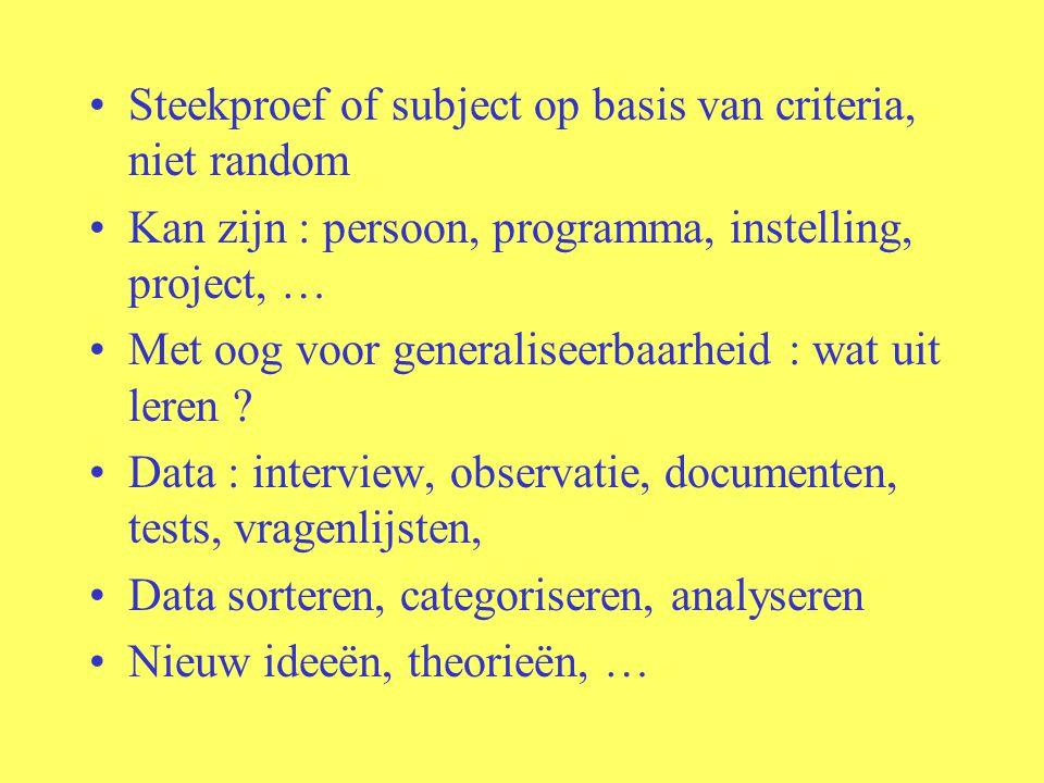 Steekproef of subject op basis van criteria, niet random Kan zijn : persoon, programma, instelling, project, … Met oog voor generaliseerbaarheid : wat