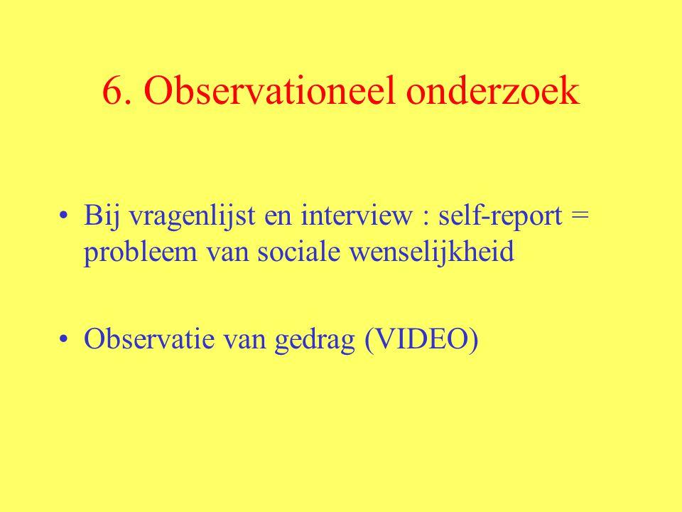 6. Observationeel onderzoek Bij vragenlijst en interview : self-report = probleem van sociale wenselijkheid Observatie van gedrag (VIDEO)