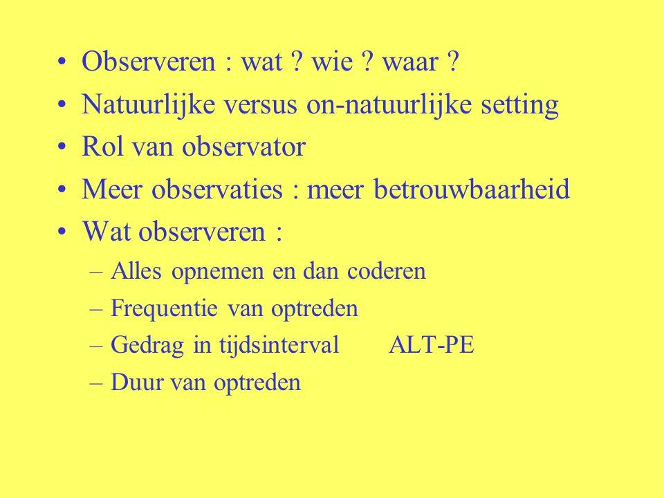 Observeren : wat ? wie ? waar ? Natuurlijke versus on-natuurlijke setting Rol van observator Meer observaties : meer betrouwbaarheid Wat observeren :
