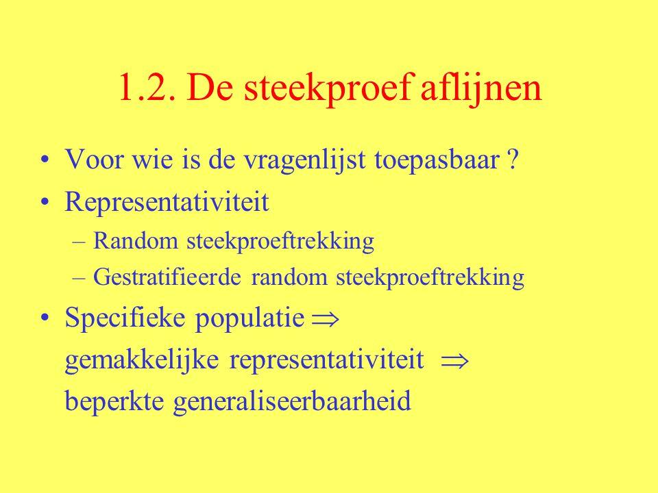 1.2. De steekproef aflijnen Voor wie is de vragenlijst toepasbaar ? Representativiteit –Random steekproeftrekking –Gestratifieerde random steekproeftr