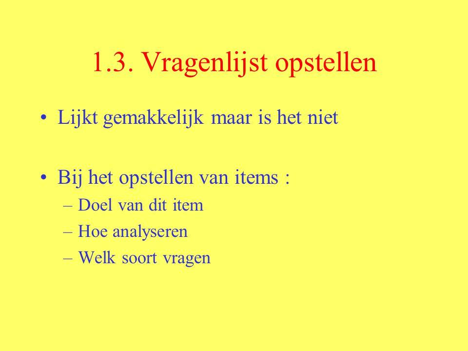 1.3. Vragenlijst opstellen Lijkt gemakkelijk maar is het niet Bij het opstellen van items : –Doel van dit item –Hoe analyseren –Welk soort vragen