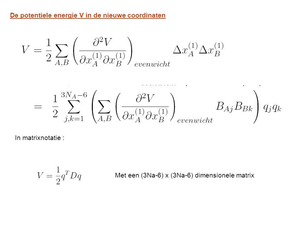 De potentiele energie V in de nieuwe coordinaten In matrixnotatie : Met een (3Na-6) x (3Na-6) dimensionele matrix