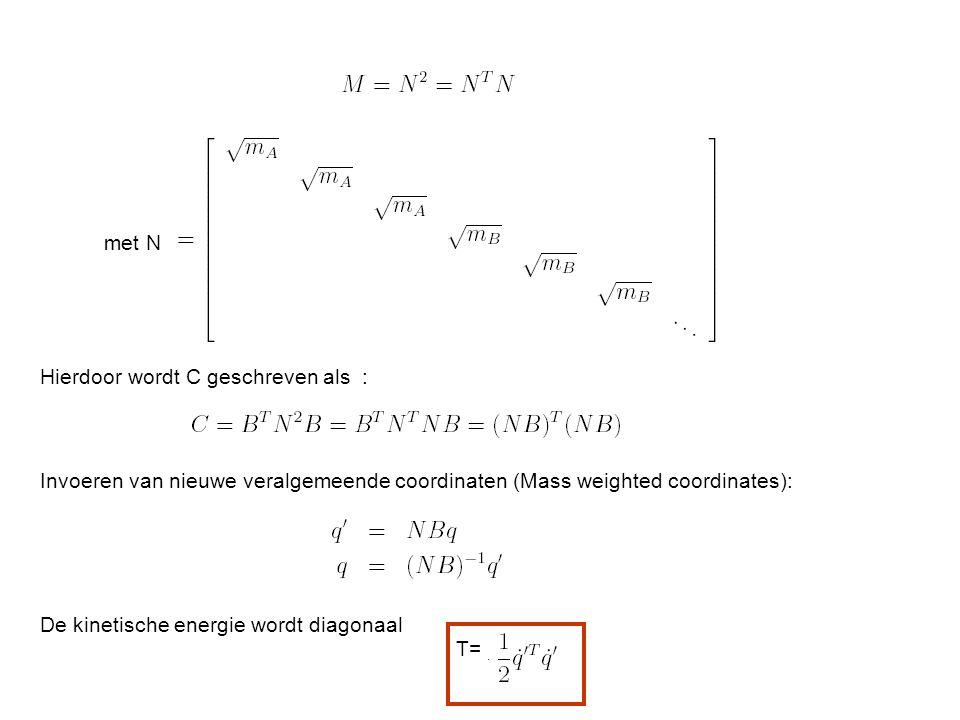 met N Hierdoor wordt C geschreven als : Invoeren van nieuwe veralgemeende coordinaten (Mass weighted coordinates): De kinetische energie wordt diagonaal T=