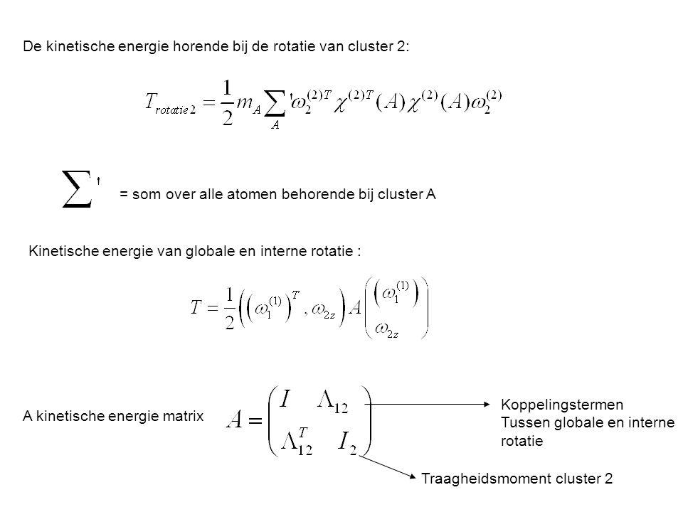 De kinetische energie horende bij de rotatie van cluster 2: = som over alle atomen behorende bij cluster A Kinetische energie van globale en interne rotatie : A kinetische energie matrix Koppelingstermen Tussen globale en interne rotatie Traagheidsmoment cluster 2