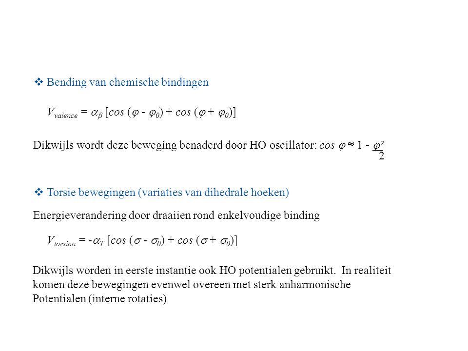 Bending van chemische bindingen V valence =   [cos (  -  0 ) + cos (  +  0 )] Dikwijls wordt deze beweging benaderd door HO oscillator: cos   1 -  ² 2  Torsie bewegingen (variaties van dihedrale hoeken) Energieverandering door draaiien rond enkelvoudige binding V torsion = -  T [cos (  -  0 ) + cos (  +  0 )] Dikwijls worden in eerste instantie ook HO potentialen gebruikt.
