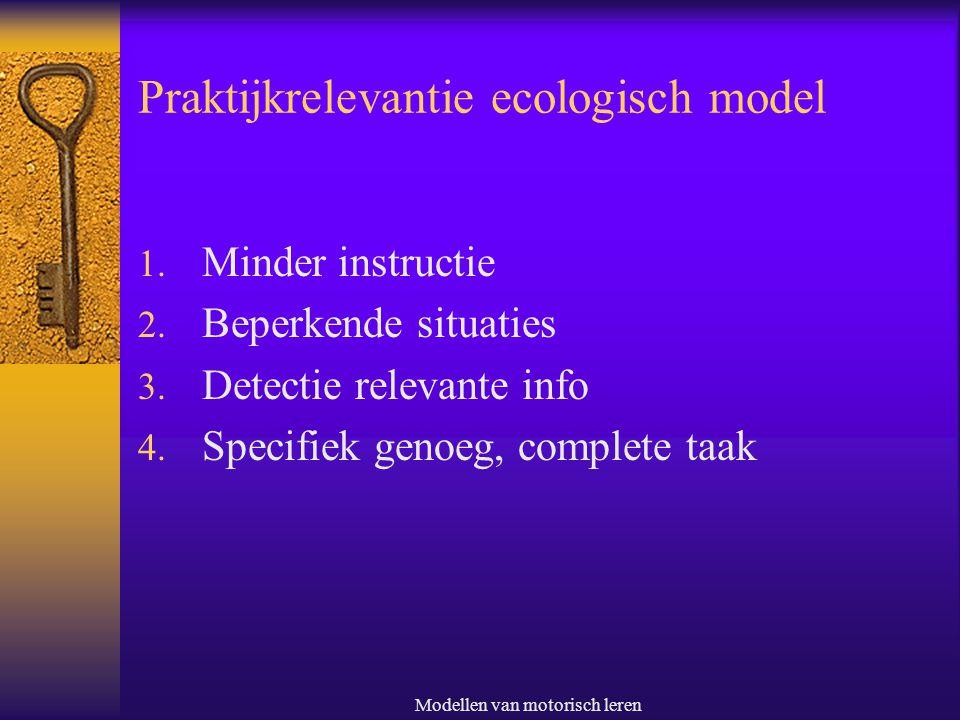 Modellen van motorisch leren Praktijkrelevantie ecologisch model 1. Minder instructie 2. Beperkende situaties 3. Detectie relevante info 4. Specifiek