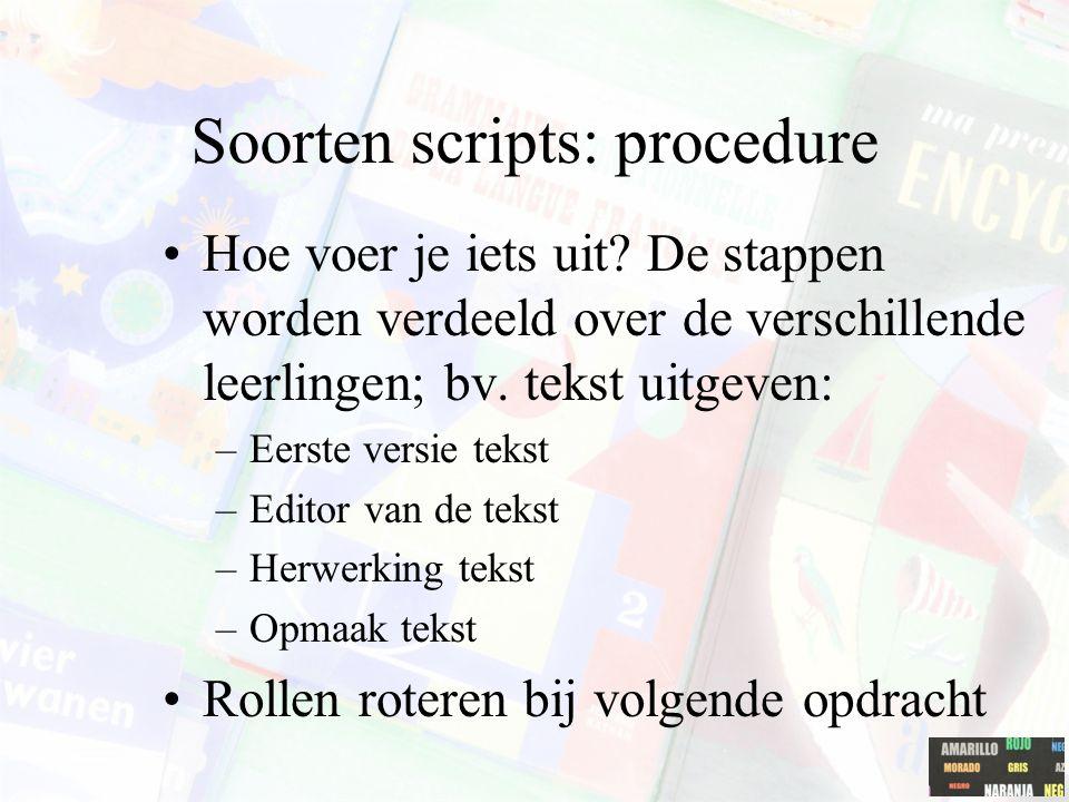 Soorten scripts: procedure Hoe voer je iets uit? De stappen worden verdeeld over de verschillende leerlingen; bv. tekst uitgeven: –Eerste versie tekst