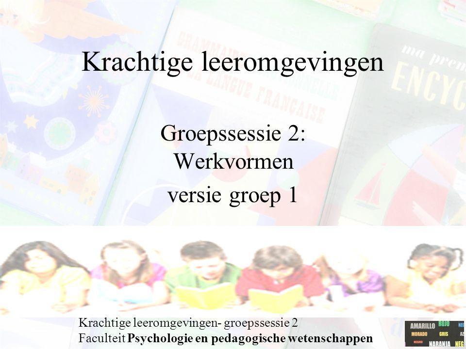 Krachtige leeromgevingen Groepssessie 2: Werkvormen versie groep 1 Krachtige leeromgevingen- groepssessie 2 Faculteit Psychologie en pedagogische wetenschappen