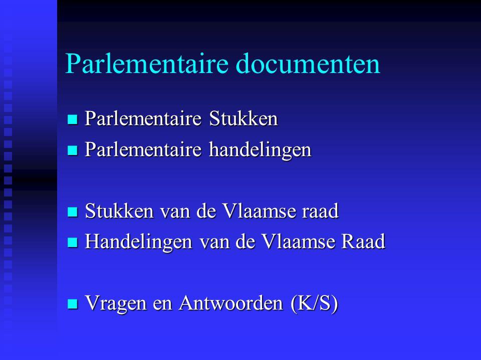 Parlementaire documenten Parlementaire Stukken Parlementaire Stukken Parlementaire handelingen Parlementaire handelingen Stukken van de Vlaamse raad Stukken van de Vlaamse raad Handelingen van de Vlaamse Raad Handelingen van de Vlaamse Raad Vragen en Antwoorden (K/S) Vragen en Antwoorden (K/S)