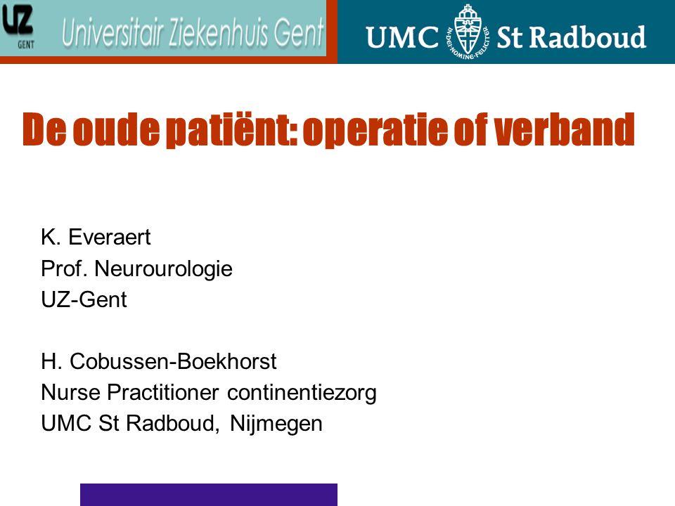 De oude patiënt: operatie of verband K. Everaert Prof. Neurourologie UZ-Gent H. Cobussen-Boekhorst Nurse Practitioner continentiezorg UMC St Radboud,