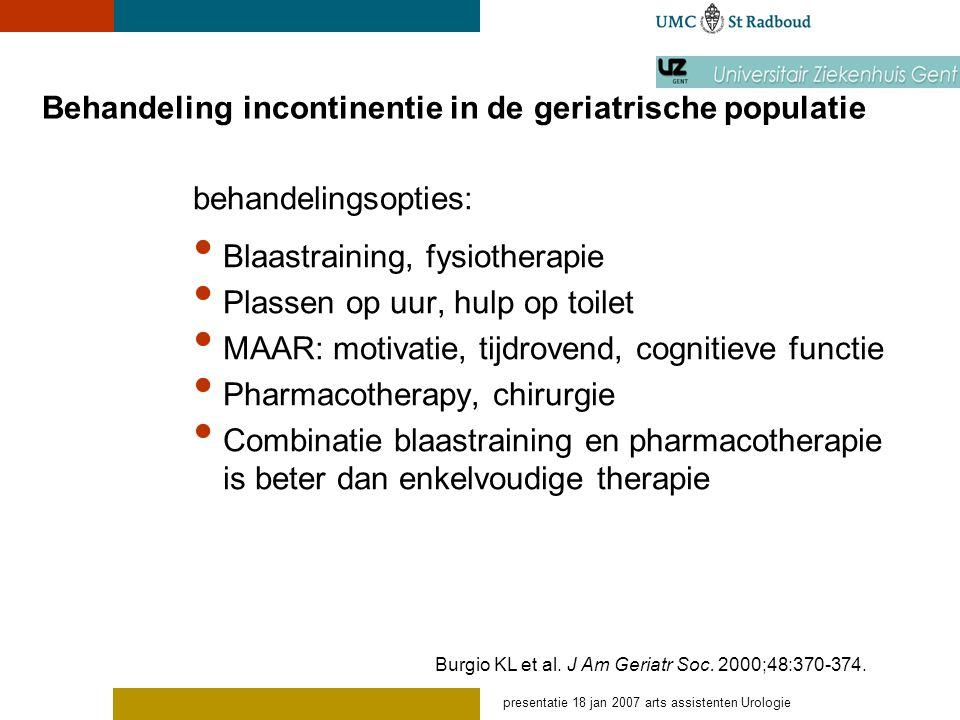 presentatie 18 jan 2007 arts assistenten Urologie Behandeling incontinentie in de geriatrische populatie behandelingsopties: Blaastraining, fysiothera