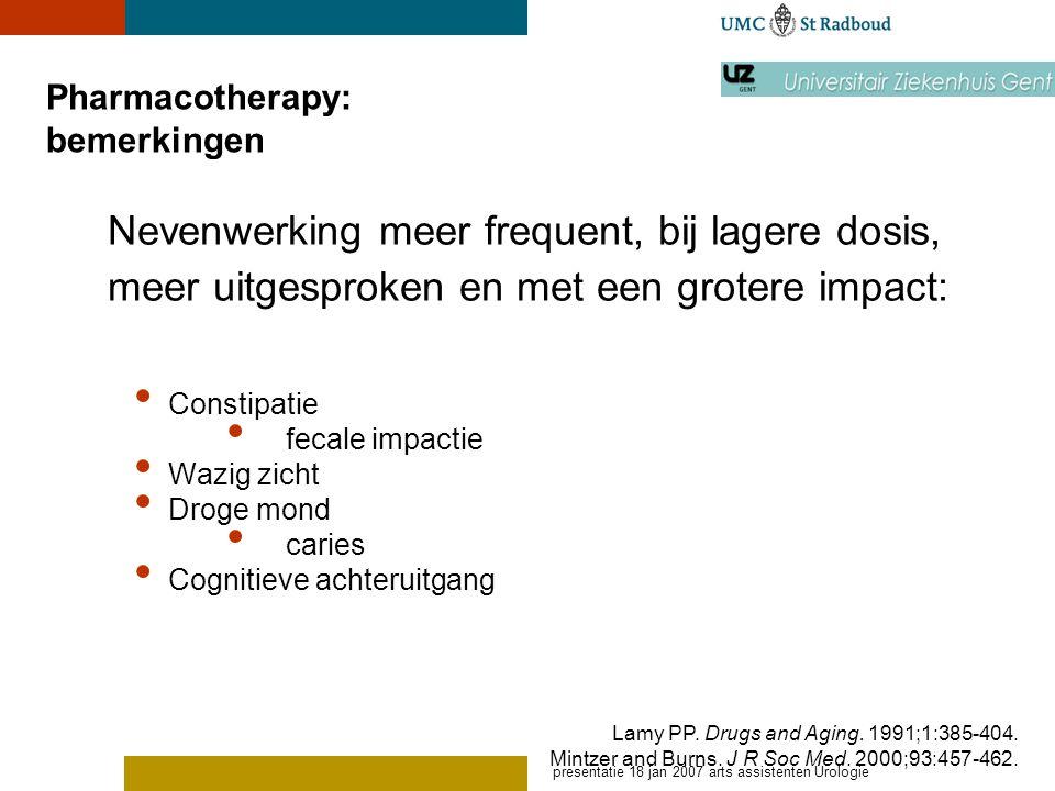 presentatie 18 jan 2007 arts assistenten Urologie Pharmacotherapy: bemerkingen Constipatie fecale impactie Wazig zicht Droge mond caries Cognitieve ac