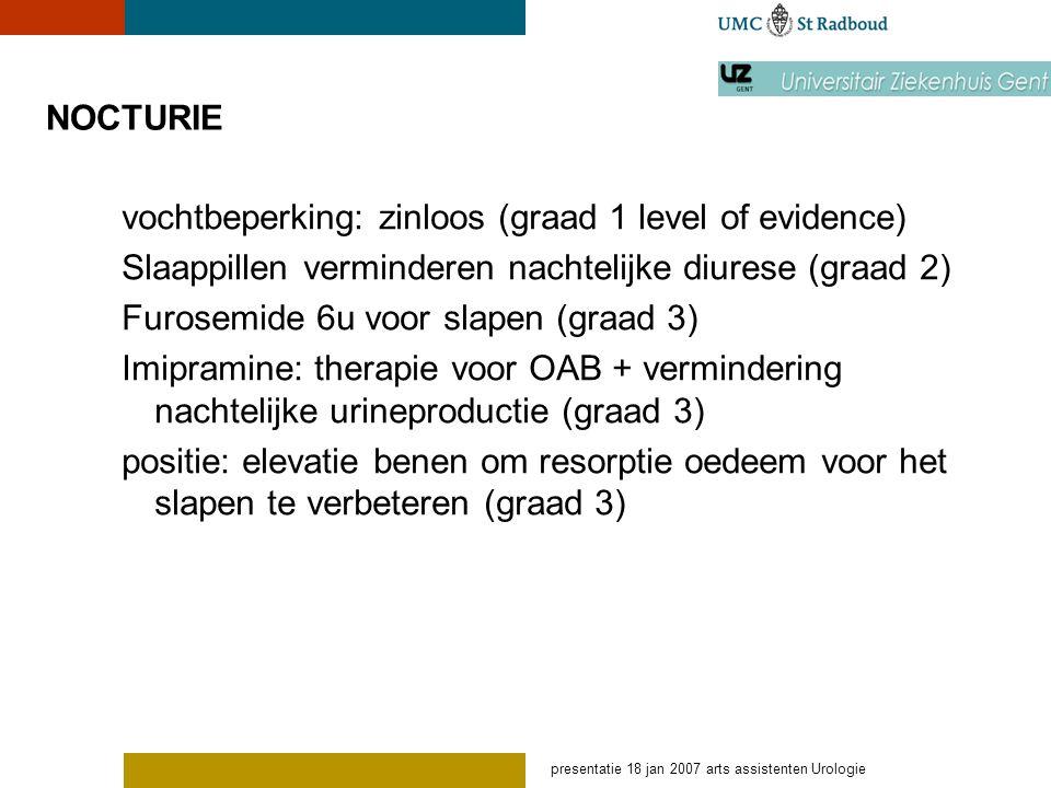 presentatie 18 jan 2007 arts assistenten Urologie NOCTURIE vochtbeperking: zinloos (graad 1 level of evidence) Slaappillen verminderen nachtelijke diu