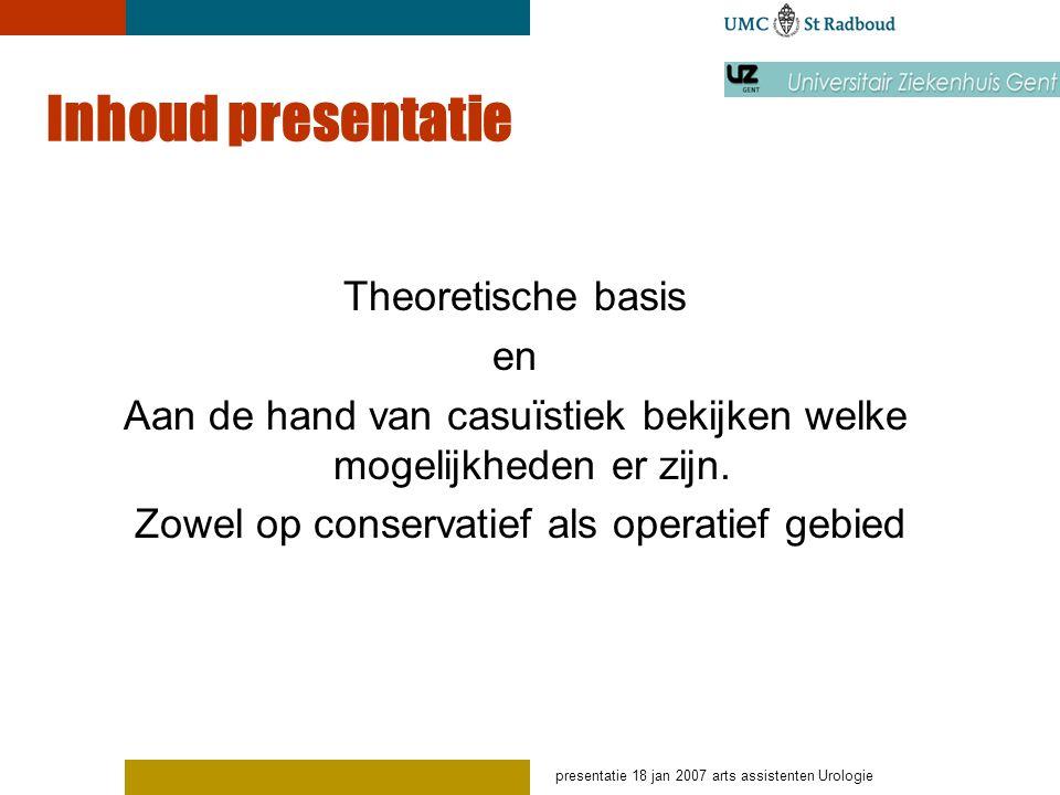 presentatie 18 jan 2007 arts assistenten Urologie Inhoud presentatie Theoretische basis en Aan de hand van casuïstiek bekijken welke mogelijkheden er