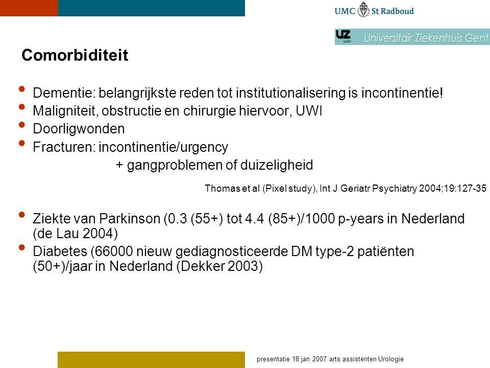 presentatie 18 jan 2007 arts assistenten Urologie Comorbiditeit Dementie: belangrijkste reden tot institutionalisering is incontinentie! Maligniteit,