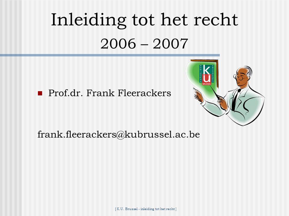 Inleiding tot het recht 2006 – 2007 Prof.dr. Frank Fleerackers frank.fleerackers@kubrussel.ac.be