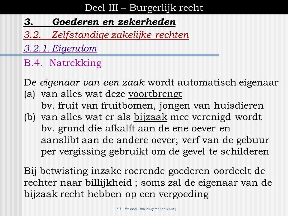 [ K.U. Brussel - inleiding tot het recht ] Deel III – Burgerlijk recht 3.2.Zelfstandige zakelijke rechten 3.2.1.Eigendom 3.Goederen en zekerheden B.3.