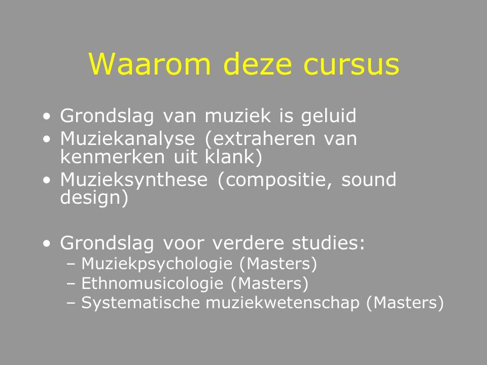Waarom deze cursus Grondslag van muziek is geluid Muziekanalyse (extraheren van kenmerken uit klank) Muzieksynthese (compositie, sound design) Grondslag voor verdere studies: –Muziekpsychologie (Masters) –Ethnomusicologie (Masters) –Systematische muziekwetenschap (Masters)