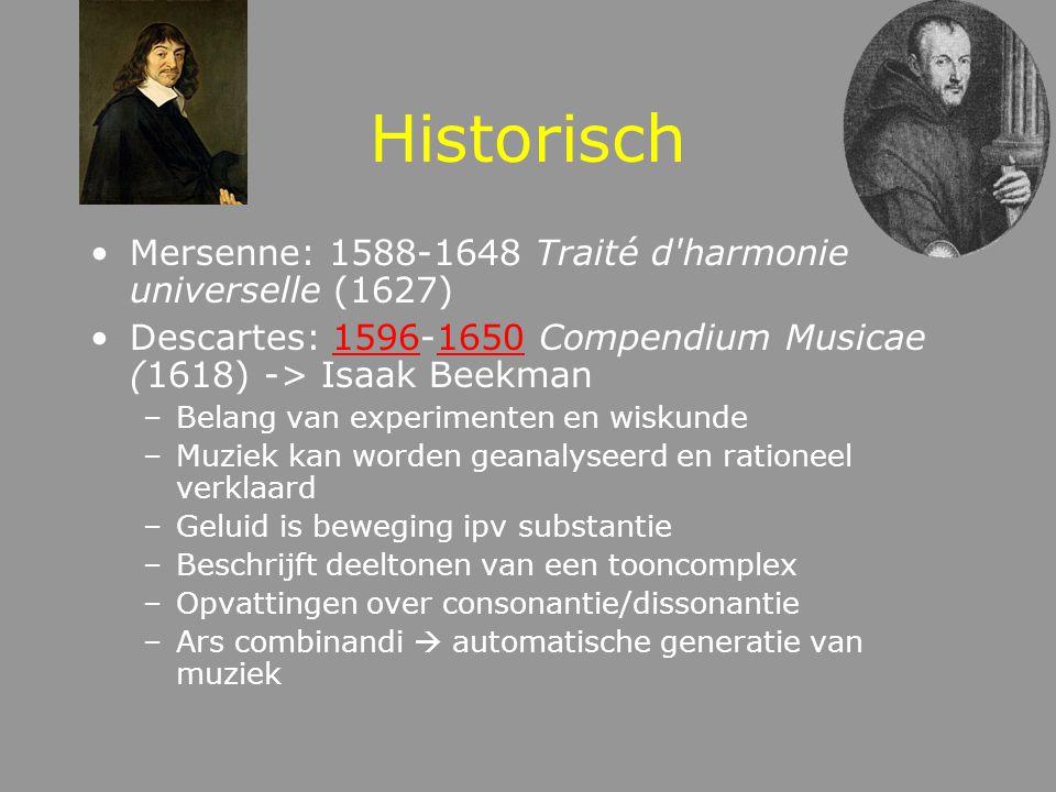 Historisch Mersenne: 1588-1648 Traité d harmonie universelle (1627) Descartes: 1596-1650 Compendium Musicae (1618) -> Isaak Beekman15961650 –Belang van experimenten en wiskunde –Muziek kan worden geanalyseerd en rationeel verklaard –Geluid is beweging ipv substantie –Beschrijft deeltonen van een tooncomplex –Opvattingen over consonantie/dissonantie –Ars combinandi  automatische generatie van muziek