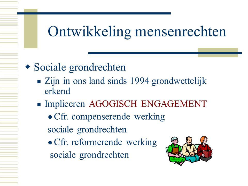 Ontwikkeling mensenrechten  Sociale grondrechten Zijn in ons land sinds 1994 grondwettelijk erkend Impliceren AGOGISCH ENGAGEMENT Cfr. compenserende