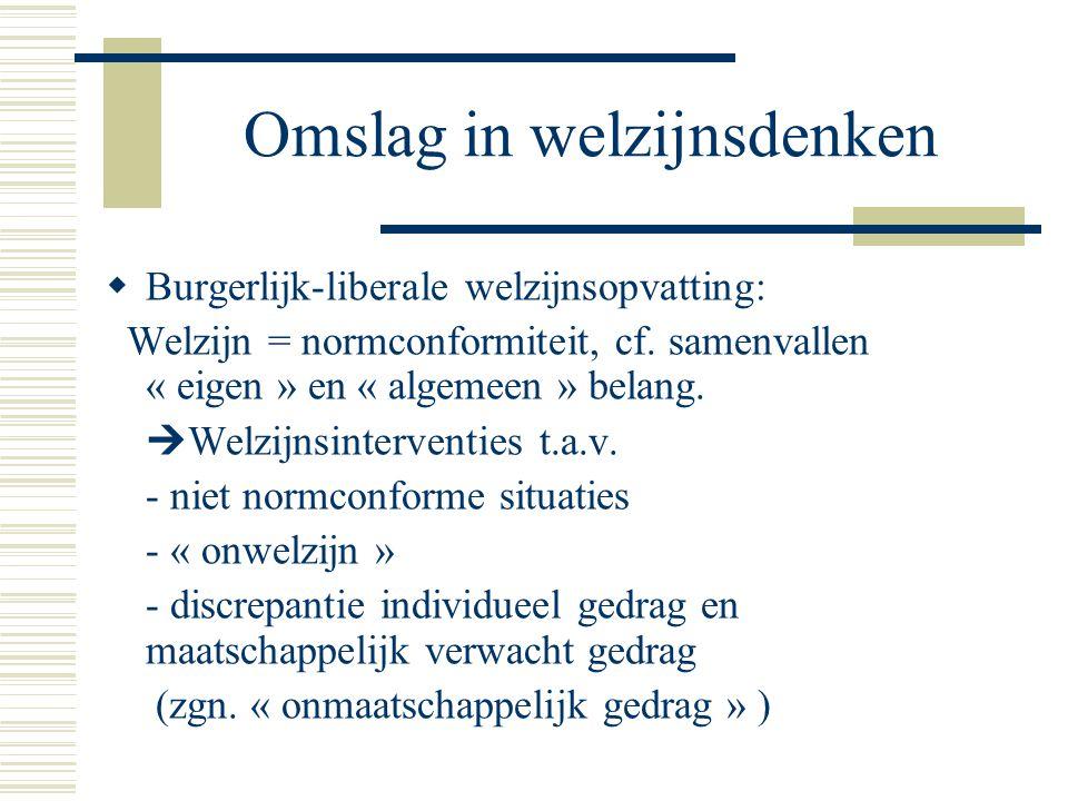 Omslag in welzijnsdenken  Burgerlijk-liberale welzijnsopvatting: Welzijn = normconformiteit, cf. samenvallen « eigen » en « algemeen » belang.  Welz