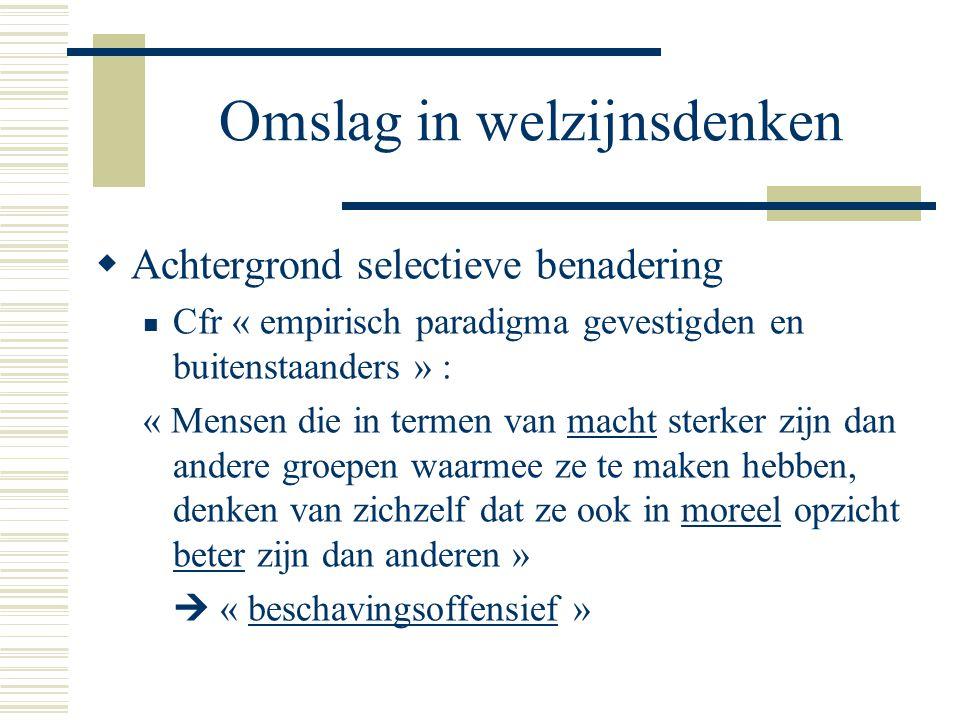 Omslag in welzijnsdenken  Achtergrond selectieve benadering Cfr « empirisch paradigma gevestigden en buitenstaanders » : « Mensen die in termen van m