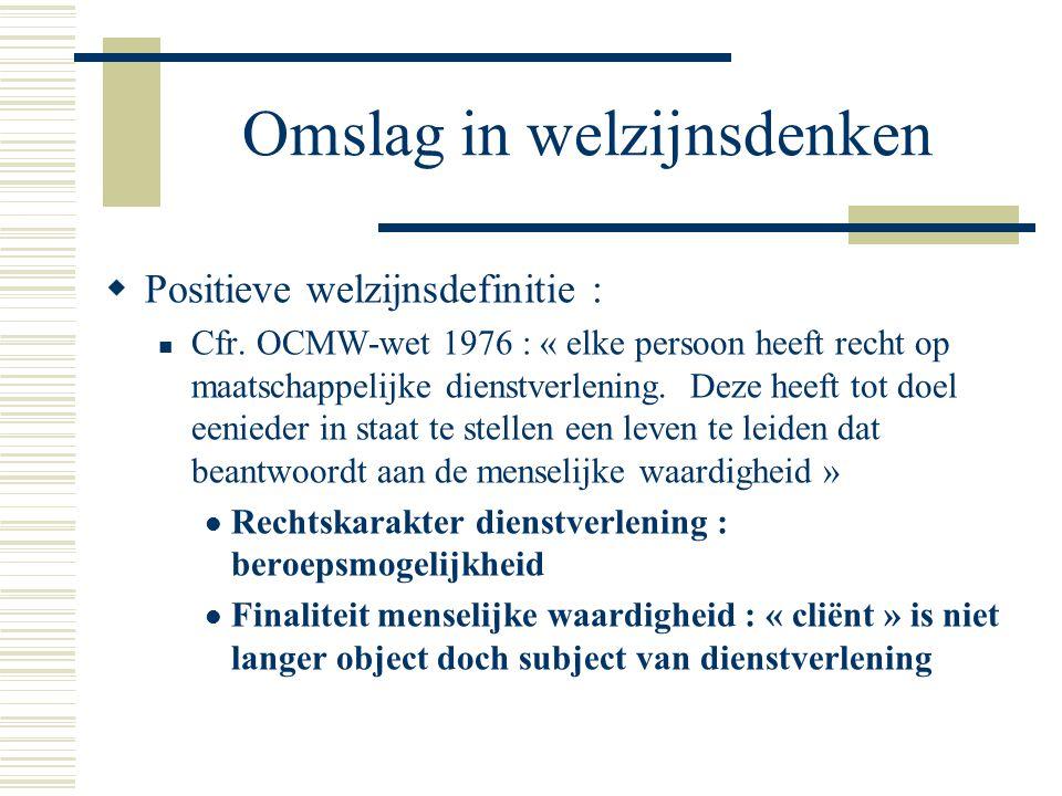 Omslag in welzijnsdenken  Positieve welzijnsdefinitie : Cfr. OCMW-wet 1976 : « elke persoon heeft recht op maatschappelijke dienstverlening. Deze hee