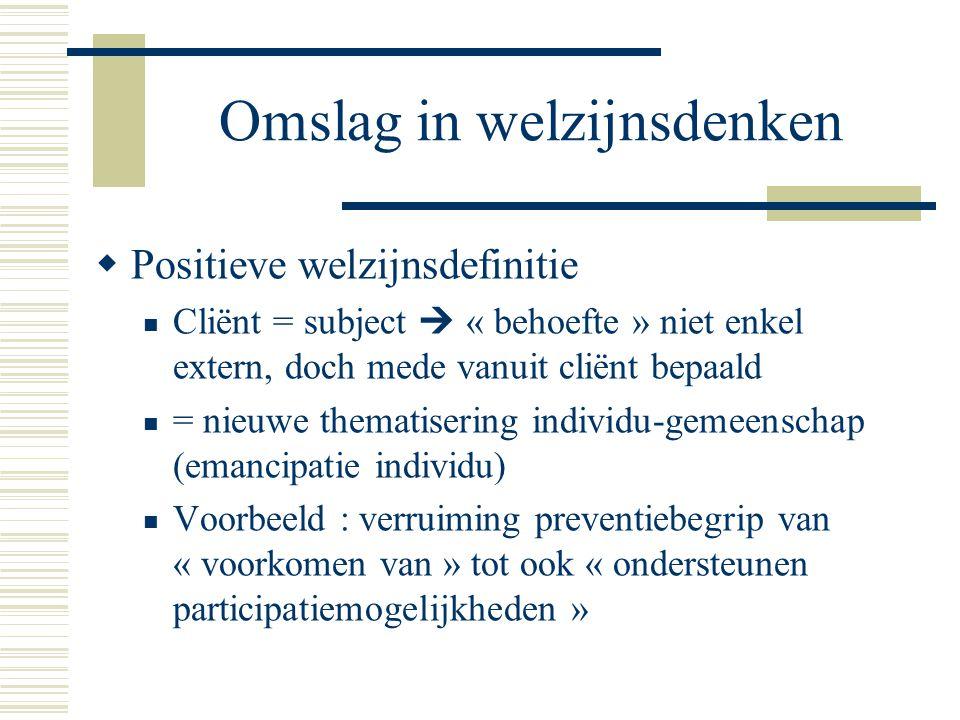 Omslag in welzijnsdenken  Positieve welzijnsdefinitie Cliënt = subject  « behoefte » niet enkel extern, doch mede vanuit cliënt bepaald = nieuwe the