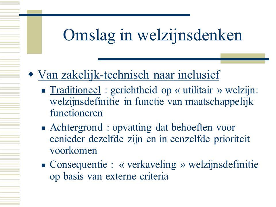 Omslag in welzijnsdenken  Van zakelijk-technisch naar inclusief Traditioneel : gerichtheid op « utilitair » welzijn: welzijnsdefinitie in functie van