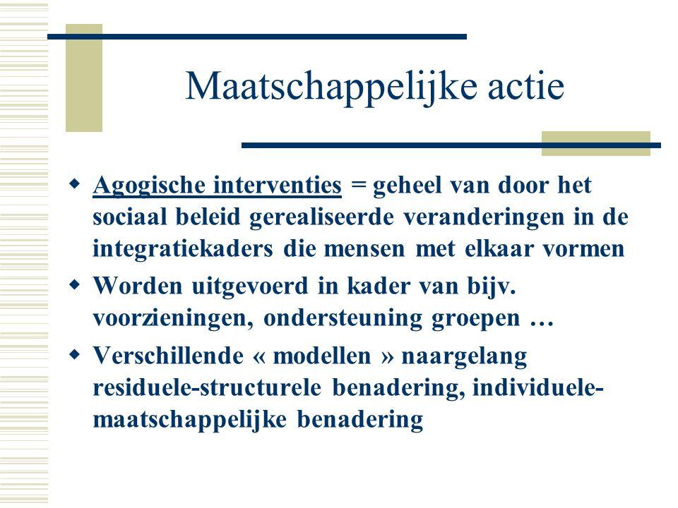 Maatschappelijke actie  Agogische interventies = geheel van door het sociaal beleid gerealiseerde veranderingen in de integratiekaders die mensen met