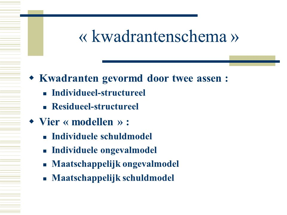 « kwadrantenschema »  Kwadranten gevormd door twee assen : Individueel-structureel Residueel-structureel  Vier « modellen » : Individuele schuldmode