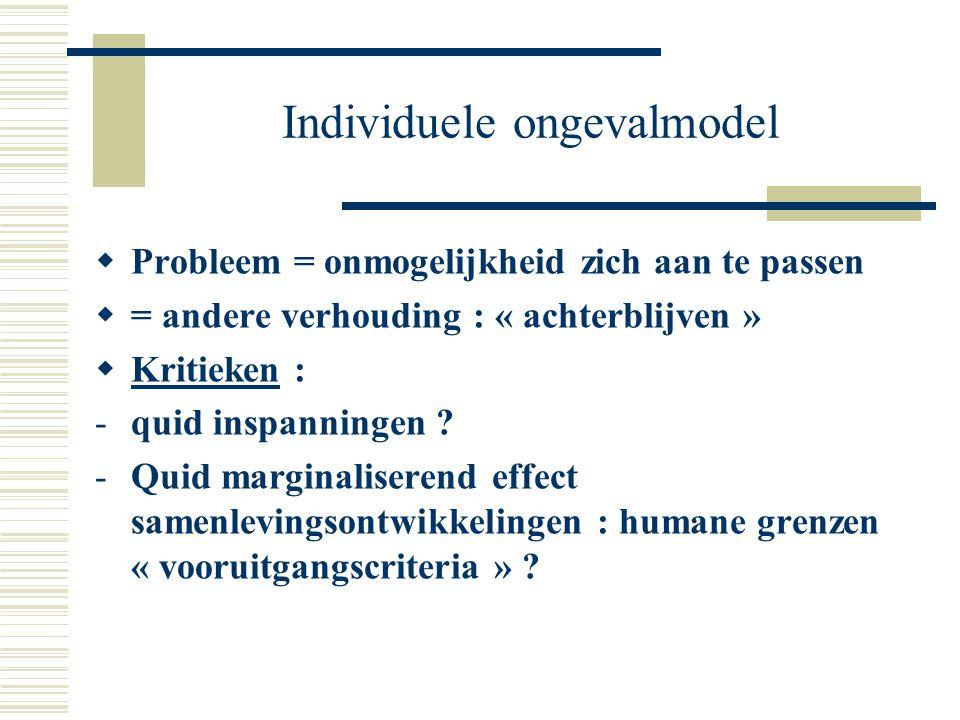 Individuele ongevalmodel  Probleem = onmogelijkheid zich aan te passen  = andere verhouding : « achterblijven »  Kritieken : -quid inspanningen ? -