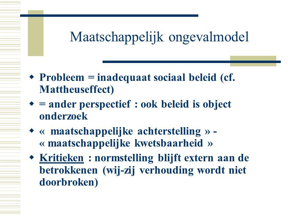 Maatschappelijk ongevalmodel  Probleem = inadequaat sociaal beleid (cf. Mattheuseffect)  = ander perspectief : ook beleid is object onderzoek  « ma