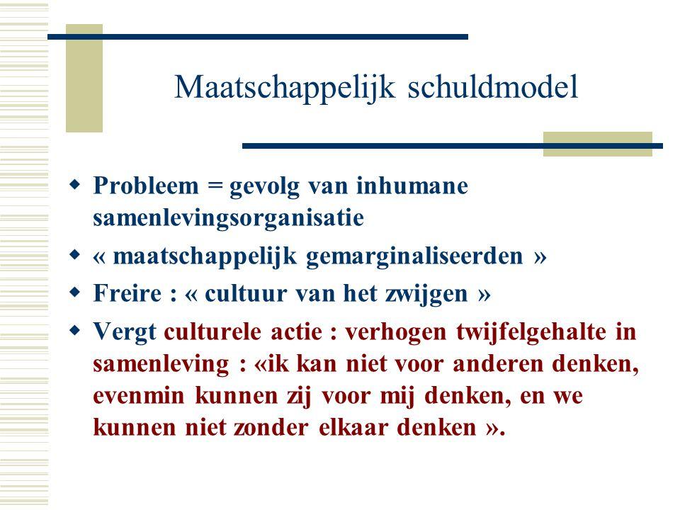 Maatschappelijk schuldmodel  Probleem = gevolg van inhumane samenlevingsorganisatie  « maatschappelijk gemarginaliseerden »  Freire : « cultuur van